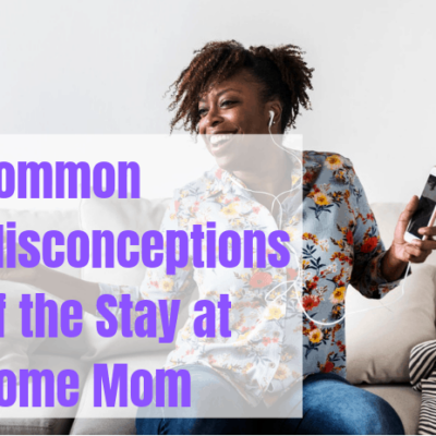 12 Common Misconceptions of the Stay At Home Mom
